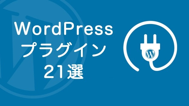 WordPressで絶対に入れるべきプラグイン21選